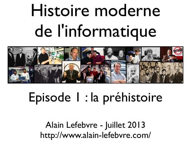 Histoire moderne de l'informatique Alain Lefebvre - Juillet 2013 http://www.alain-lefebvre.com/ Episode 1 : la préhistoire