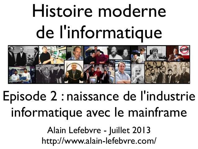 Histoire moderne de l'informatique Alain Lefebvre - Juillet 2013 http://www.alain-lefebvre.com/ Episode 2 : naissance de l...