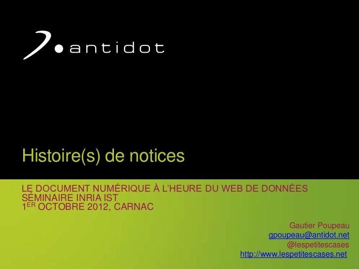 Histoire(s) de noticesLE DOCUMENT NUMÉRIQUE À L'HEURE DU WEB DE DONNÉESSÉMINAIRE INRIA IST1ER OCTOBRE 2012, CARNAC        ...