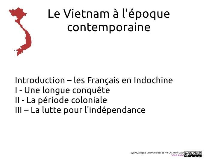 Le Vietnam à lépoque           contemporaineIntroduction – les Français en IndochineI - Une longue conquêteII - La période...