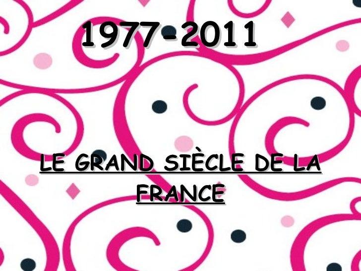 1977-2011 <ul><li>LE GRAND SIÈCLE DE LA FRANCE </li></ul>