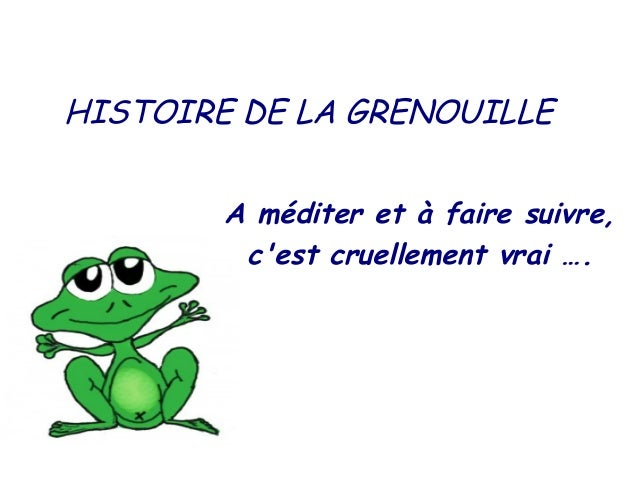 HISTOIRE DE LA GRENOUILLE        A méditer et à faire suivre,         cest cruellement vrai ….