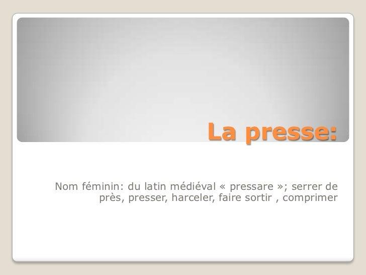 La presse:Nom féminin: du latin médiéval « pressare »; serrer de       près, presser, harceler, faire sortir , comprimer