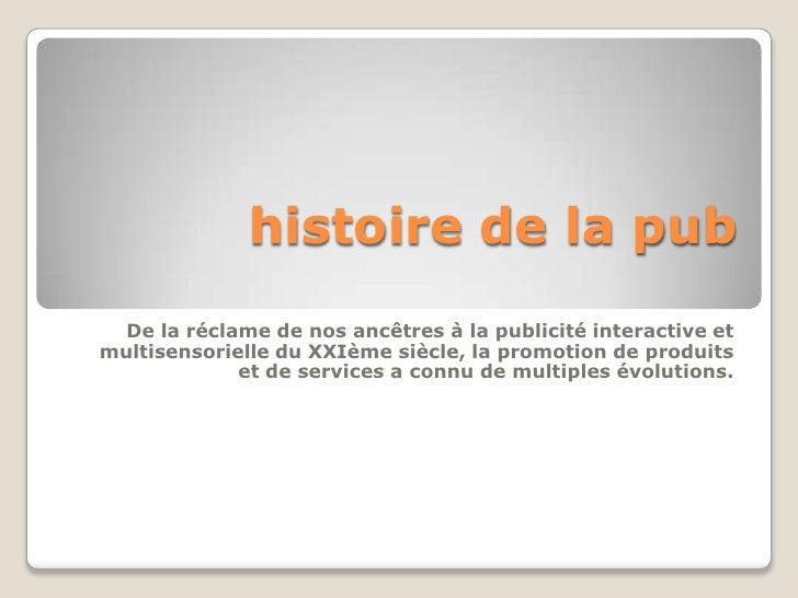 histoire de la pub  De la réclame de nos ancêtres à la publicité interactive etmultisensorielle du XXIème siècle, la promo...