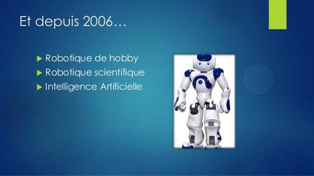 Et depuis 2006…   Robotique de hobby    Robotique scientifique    Intelligence Artificielle