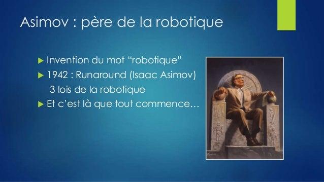 """Asimov : père de la robotique   Invention du mot """"robotique""""    1942 : Runaround (Isaac Asimov) 3 lois de la robotique  ..."""