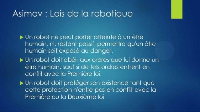 Asimov : Lois de la robotique   Un robot ne peut porter atteinte à un être humain, ni, restant passif, permettre qu'un êt...