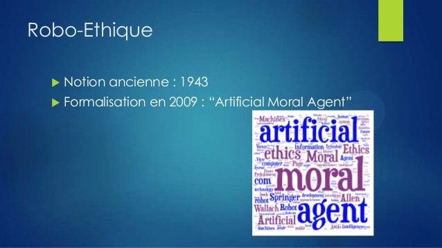 "Robo-Ethique   Notion ancienne : 1943    Formalisation en 2009 : ""Artificial Moral Agent"""