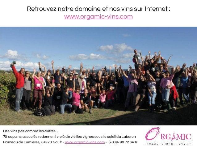 Retrouvez notre domaine et nos vins sur Internet : www.orgamic-vins.com Des vins pas comme les autres… 70 copains associés...