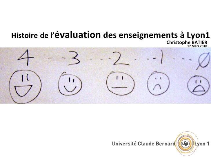 Histoire   de l' évaluation  des enseignements à Lyon1 Christophe BATIER 17 Mars 2010