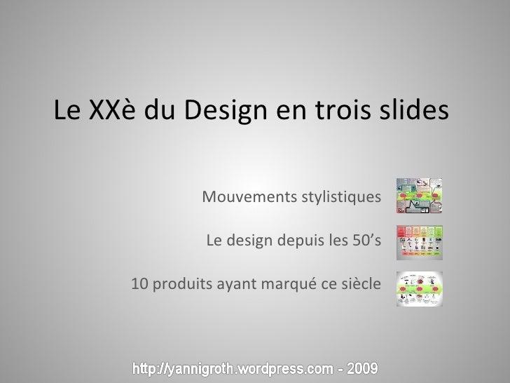 Le XXè du Design en trois slides  Mouvements stylistiques Le design depuis les 50's 10 produits ayant marqué ce siècle