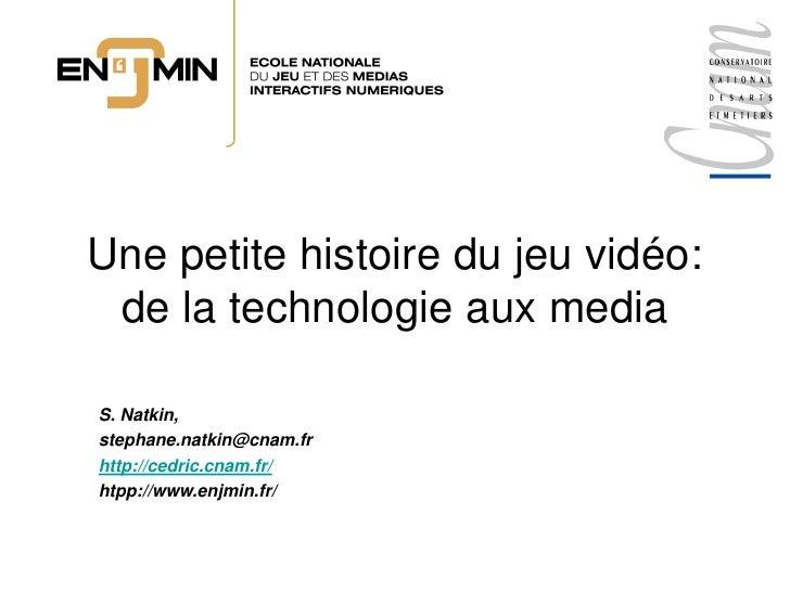 Une petite histoire du jeu vidéo:  de la technologie aux media  S. Natkin, stephane.natkin@cnam.fr http://cedric.cnam.fr/ ...