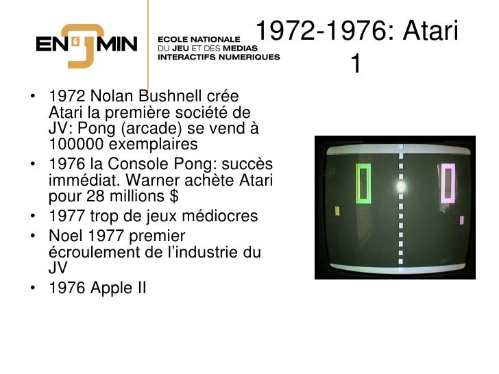1972-1976: Atari                                    1 • 1972 Nolan Bushnell crée   Atari la première société de   JV: Pong...