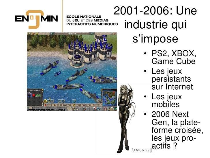 2001-2006: Une   industrie qui     s'impose      • PS2, XBOX,        Game Cube      • Les jeux        persistants        s...