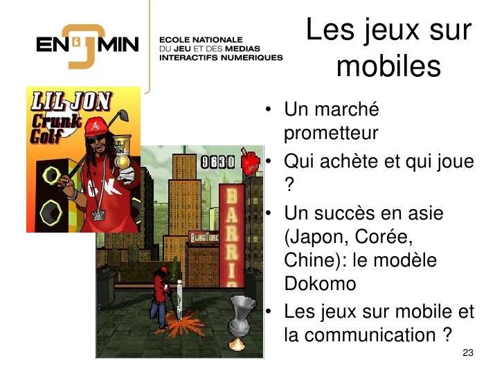 Les jeux sur       mobiles • Un marché   prometteur • Qui achète et qui joue   ? • Un succès en asie   (Japon, Corée,   Ch...