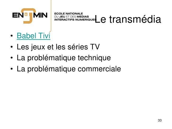 Le transmédia •   Babel Tivi •   Les jeux et les séries TV •   La problématique technique •   La problématique commerciale...