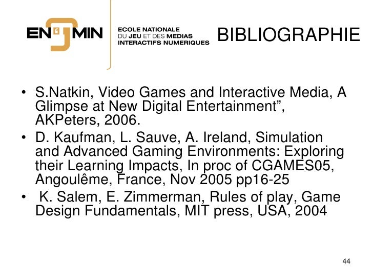 """BIBLIOGRAPHIE  • S.Natkin, Video Games and Interactive Media, A   Glimpse at New Digital Entertainment"""",   AKPeters, 2006...."""