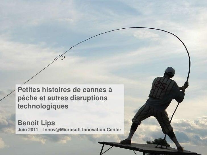 Petites histoires de cannes àpêche et autres disruptionstechnologiquesBenoit LipsJuin 2011 – Innov@Microsoft Innovation Ce...