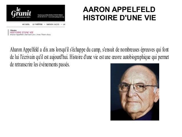 AARON APPELFELD HISTOIRE D'UNE VIE AharonAppelfeld a dix ans lorsqu'il s'échappe du camp, s'ensuit de nombreuses épreuves ...