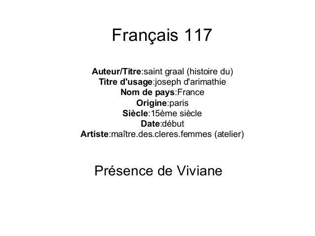 Français 117 Auteur/Titre:saint graal (histoire du) Titre d'usage:joseph d'arimathie Nom de pays:France Origine:paris Sièc...