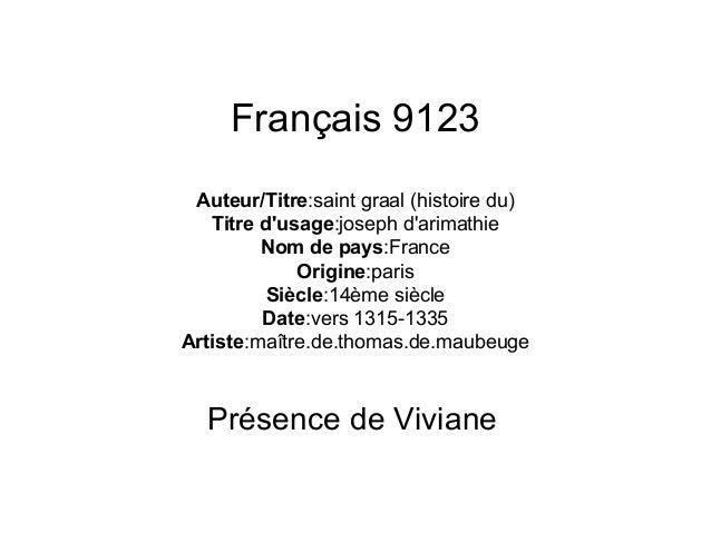 Français 9123 Auteur/Titre:saint graal (histoire du) Titre d'usage:joseph d'arimathie Nom de pays:France Origine:paris Siè...