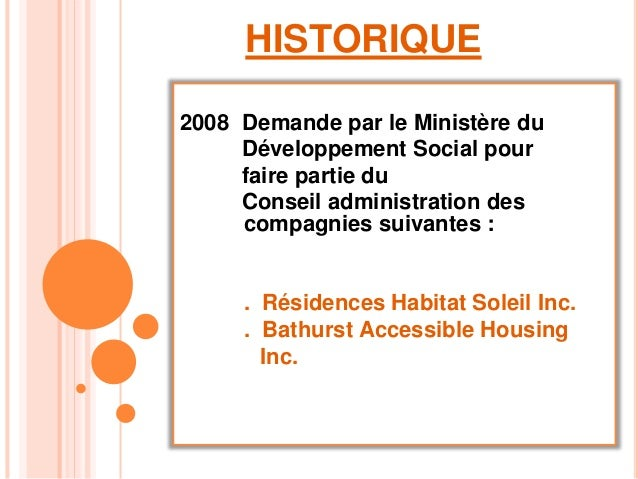 HISTORIQUE 2008 Demande par le Ministère du Développement Social pour faire partie du Conseil administration des compagnie...
