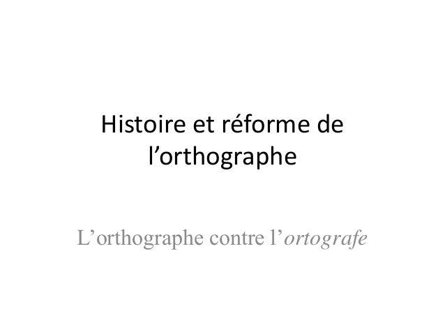 Histoire et réforme de l'orthographe L'orthographe contre l'ortografe