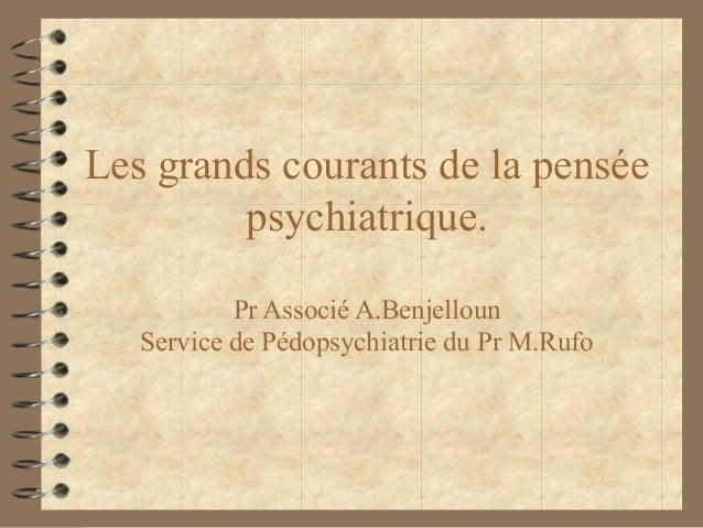 Les grands courants de la pensée         psychiatrique.           Pr Associé A.Benjelloun   Service de Pédopsychiatrie du ...