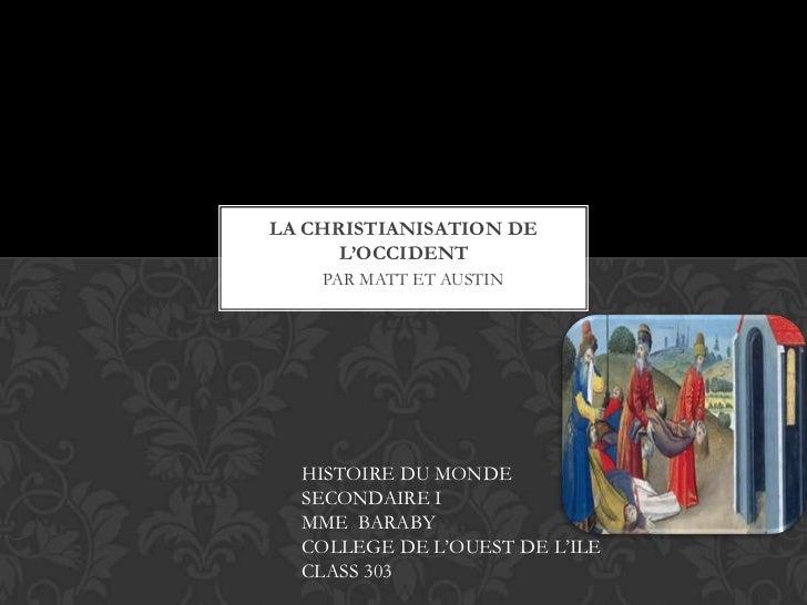 LA CHRISTIANISATION DE      L'OCCIDENT    PAR MATT ET AUSTIN  HISTOIRE DU MONDE  SECONDAIRE I  MME BARABY  COLLEGE DE L'OU...