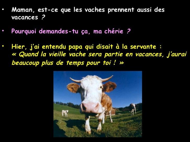 <ul><li>Maman, est-ce que les vaches prennent aussi des vacances ? </li></ul><ul><li>Pourquoi demandes-tu ça, ma chérie ...