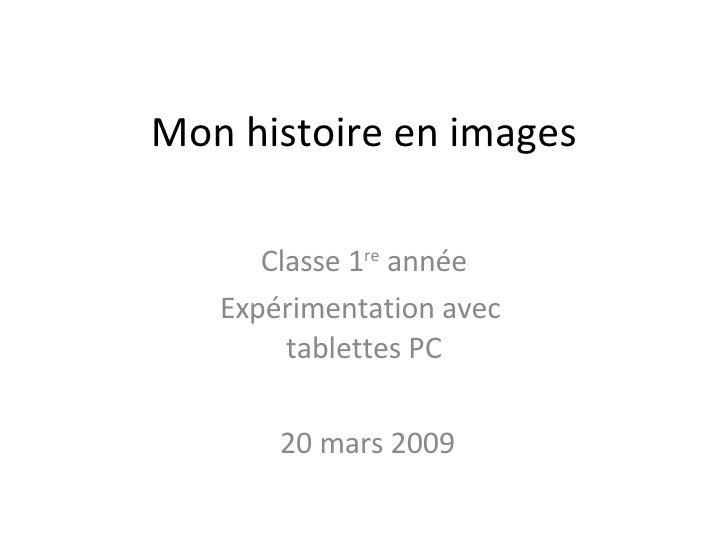 Mon histoire en images Classe 1 re  année Expérimentation avec  tablettes PC 20 mars 2009