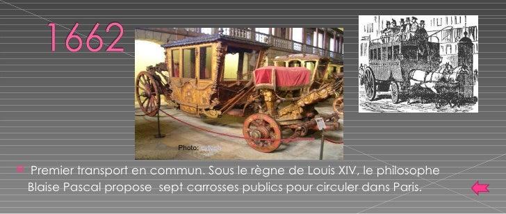 <ul><li>Premier transport en commun. Sous le règne de Louis XIV, le philosophe Blaise Pascal propose  sept carrosses publi...