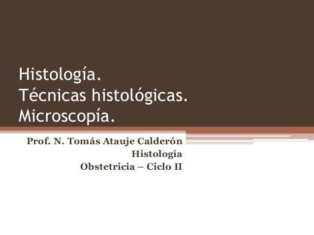 Histología. Técnicas histológicas. Microscopía. Prof. N. Tomás Atauje Calderón Histología Obstetricia – Ciclo II
