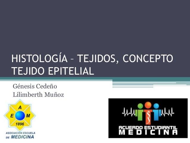 HISTOLOGÍA – TEJIDOS, CONCEPTO TEJIDO EPITELIAL Génesis Cedeño Lilimberth Muñoz
