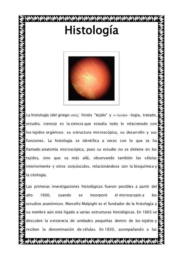 """Histología  La histología (del griego ιστός: histós """"tejido"""" y «-λογία» -logía, tratado, estudio, ciencia) es la ciencia q..."""
