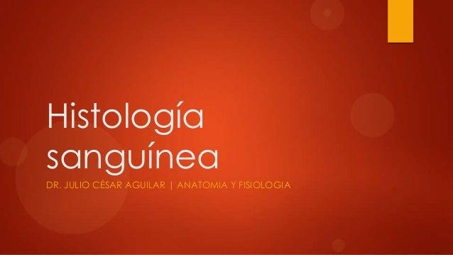 Histología sanguínea DR. JULIO CÉSAR AGUILAR | ANATOMIA Y FISIOLOGIA