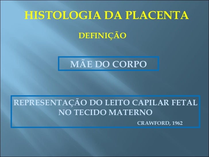 HISTOLOGIA DA PLACENTA DEFINIÇÃO MÃE DO CORPO REPRESENTAÇÃO DO LEITO CAPILAR FETAL NO TECIDO MATERNO CRAWFORD, 1962