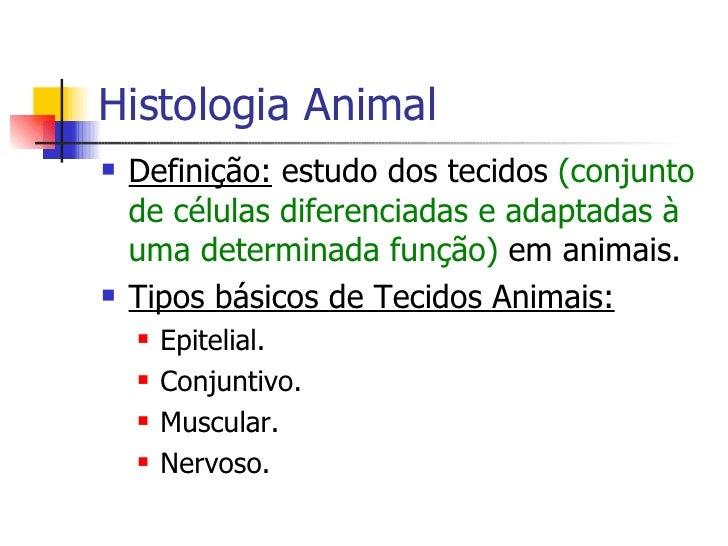Histologia Animal <ul><li>Definição:  estudo dos tecidos  (conjunto de células diferenciadas e adaptadas à uma determinada...