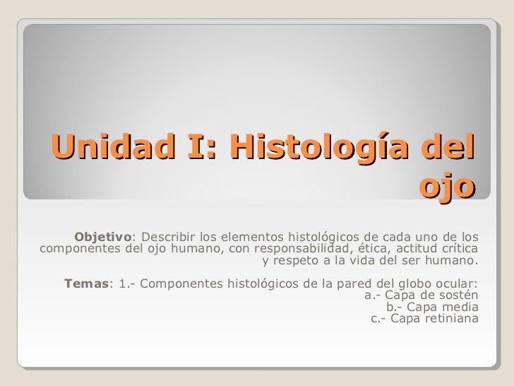 Unidad I: Histología del                      ojo    Objetivo: Describir los elementos histológicos de cada uno de loscomp...