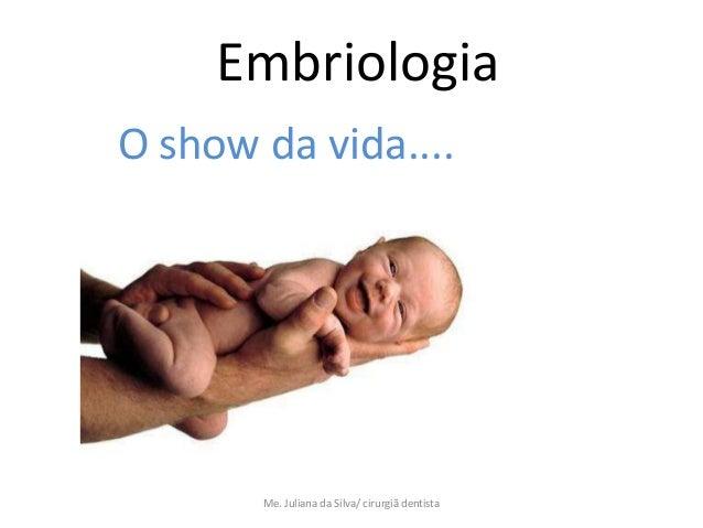 EmbriologiaO show da vida....       Me. Juliana da Silva/ cirurgiã dentista