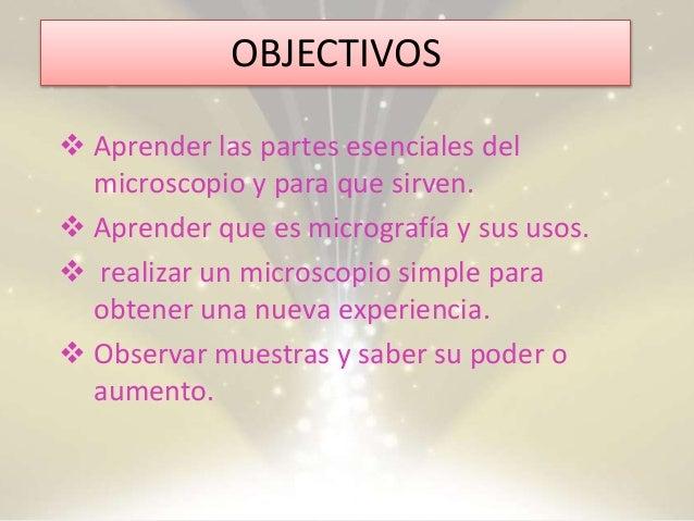 OBJECTIVOS  Aprender las partes esenciales del microscopio y para que sirven.  Aprender que es micrografía y sus usos. ...