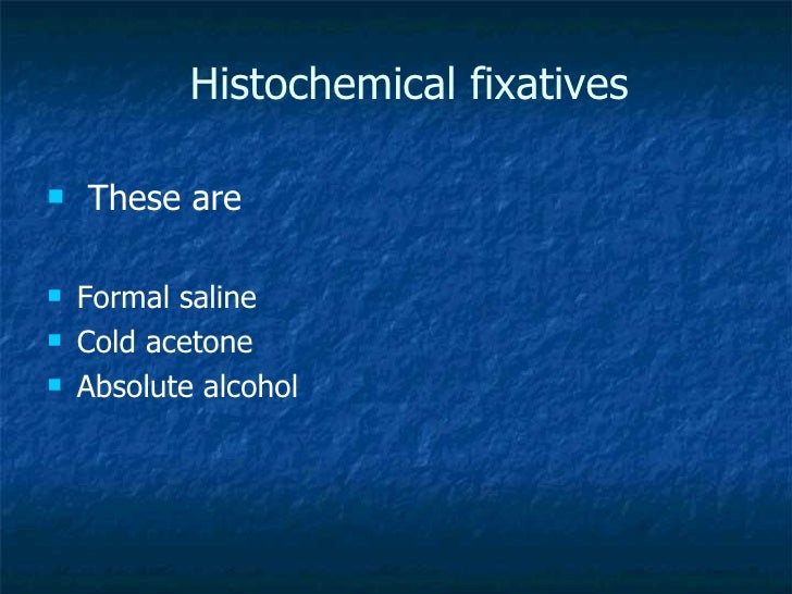 Histochemical fixatives <ul><li>These are </li></ul><ul><li>Formal saline </li></ul><ul><li>Cold acetone </li></ul><ul><li...