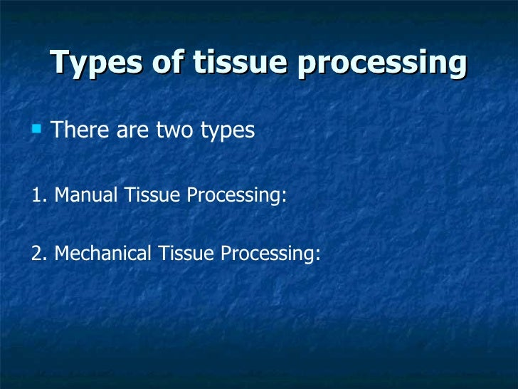 Types of tissue processing <ul><li>There are two types   </li></ul><ul><li>1. Manual Tissue Processing: </li></ul><ul><li>...