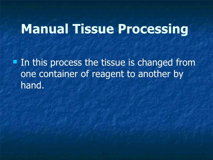 Manual Tissue Processing <ul><li>In this process the tissue is changed from one container of reagent to another by hand. <...