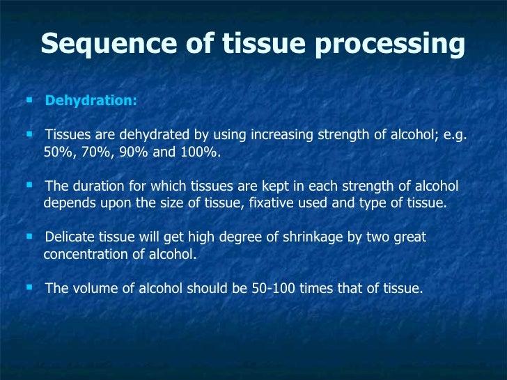 Sequence of tissue processing <ul><li>Dehydration: </li></ul><ul><li>Tissues are dehydrated by using increasing strength o...