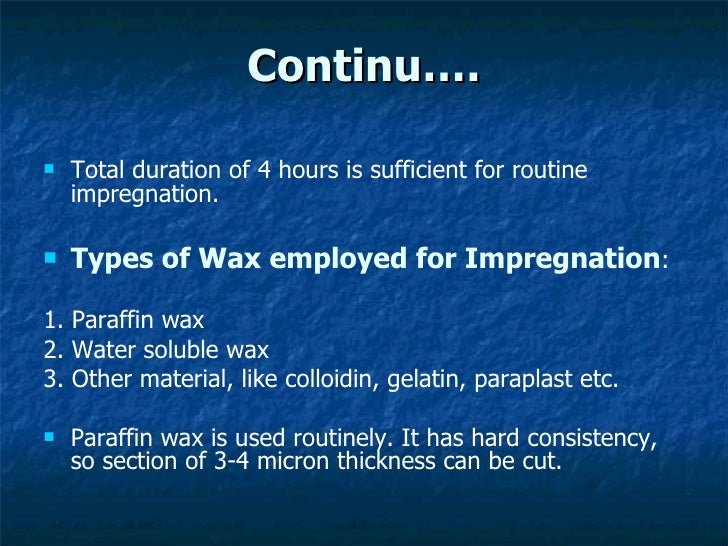 Continu…. <ul><li>Total duration of 4 hours is sufficient for routine  impregnation. </li></ul><ul><li>Types of Wax employ...