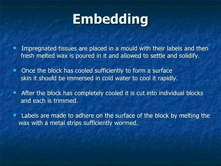 Embedding <ul><li>Impregnated tissues are placed in a mould with their labels and then  </li></ul><ul><li>fresh melted wax...