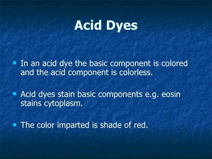 Acid Dyes <ul><li>In an acid dye the basic component is colored and the acid component is colorless.  </li></ul><ul><li>Ac...