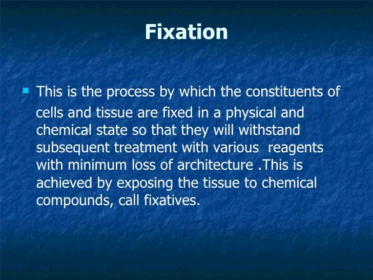 Fixation <ul><li>This is the process by which the constituents of  </li></ul><ul><li>cells and tissue are fixed in a physi...