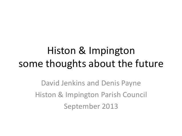 Histon & Impington some thoughts about the future David Jenkins and Denis Payne Histon & Impington Parish Council Septembe...